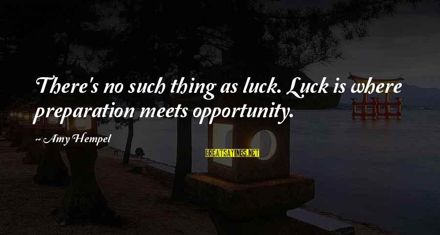 Hempel Sayings By Amy Hempel: There's no such thing as luck. Luck is where preparation meets opportunity.