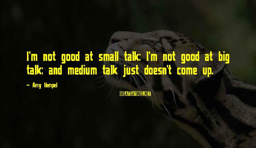 Hempel Sayings By Amy Hempel: I'm not good at small talk; I'm not good at big talk; and medium talk