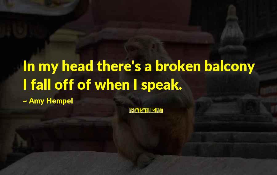 Hempel Sayings By Amy Hempel: In my head there's a broken balcony I fall off of when I speak.
