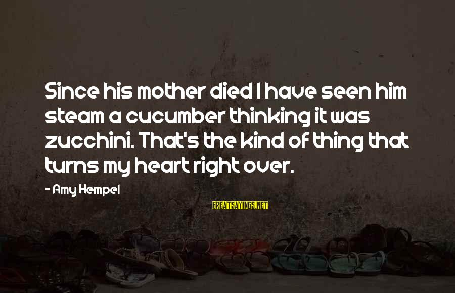 Hempel Sayings By Amy Hempel: Since his mother died I have seen him steam a cucumber thinking it was zucchini.