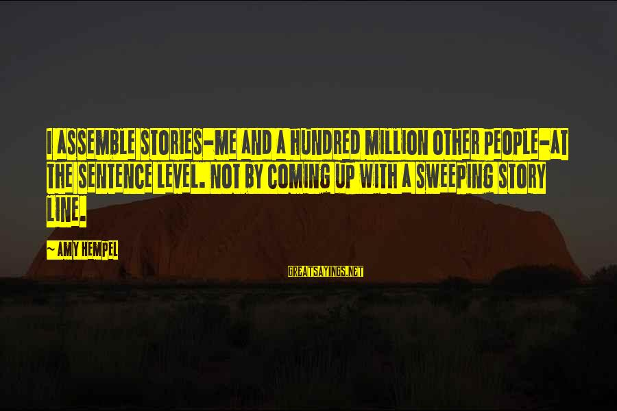 Hempel Sayings By Amy Hempel: I assemble stories-me and a hundred million other people-at the sentence level. Not by coming