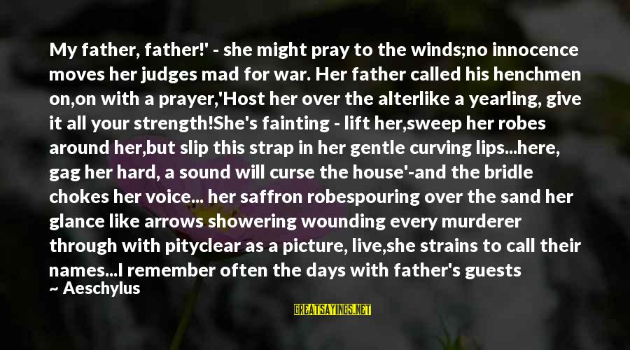 Henchmen Sayings By Aeschylus: My father, father!' - she might pray to the winds;no innocence moves her judges mad