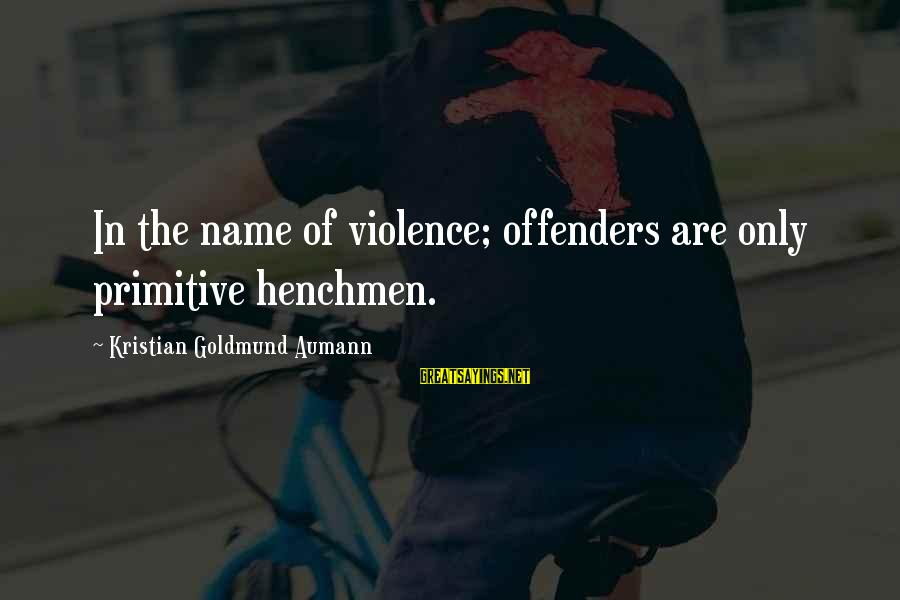 Henchmen Sayings By Kristian Goldmund Aumann: In the name of violence; offenders are only primitive henchmen.