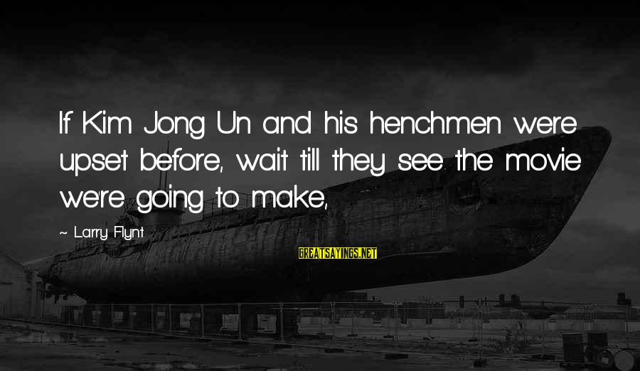 Henchmen Sayings By Larry Flynt: If Kim Jong Un and his henchmen were upset before, wait till they see the