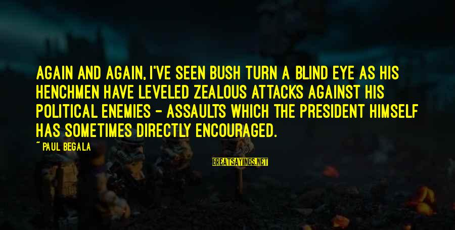 Henchmen Sayings By Paul Begala: Again and again, I've seen Bush turn a blind eye as his henchmen have leveled