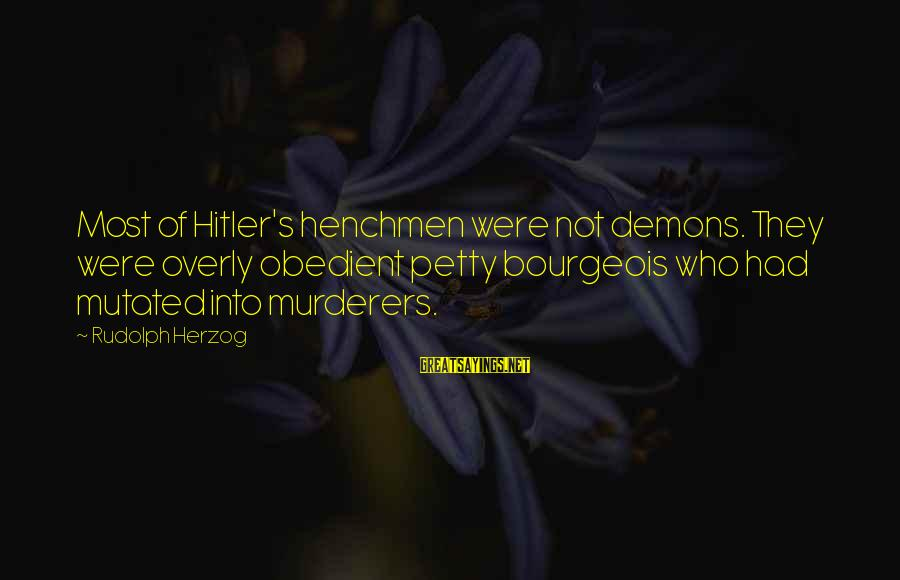 Henchmen Sayings By Rudolph Herzog: Most of Hitler's henchmen were not demons. They were overly obedient petty bourgeois who had