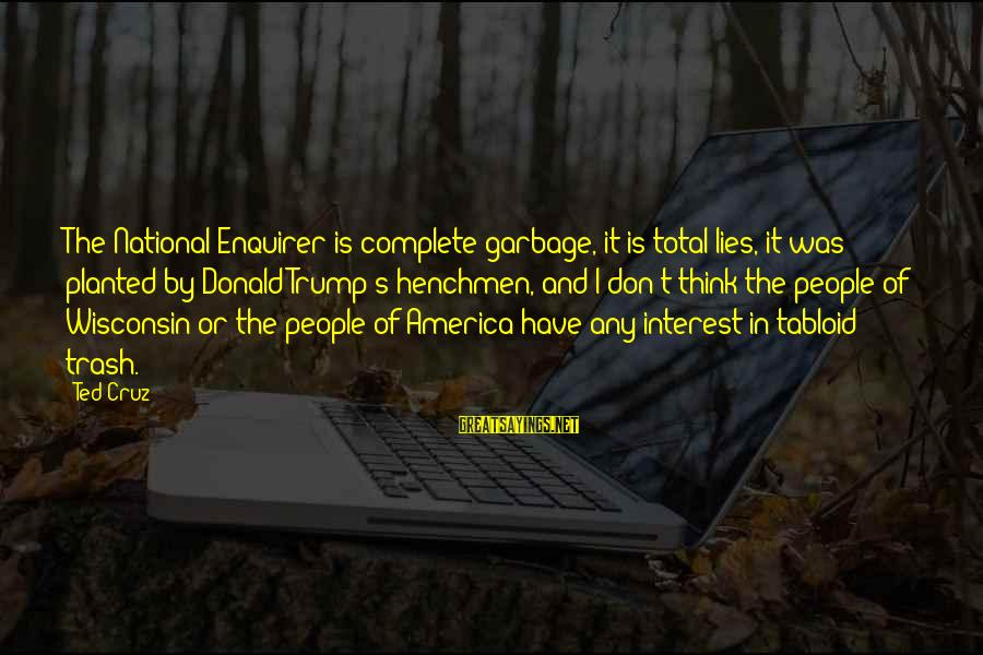 Henchmen Sayings By Ted Cruz: The National Enquirer is complete garbage, it is total lies, it was planted by Donald