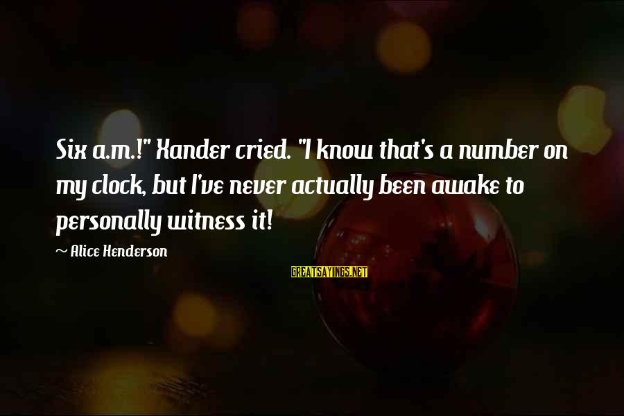 "Henderson's Sayings By Alice Henderson: Six a.m.!"" Xander cried. ""I know that's a number on my clock, but I've never"