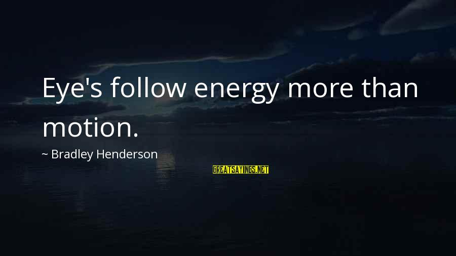 Henderson's Sayings By Bradley Henderson: Eye's follow energy more than motion.