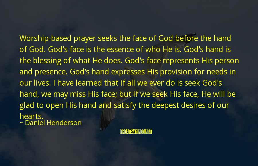 Henderson's Sayings By Daniel Henderson: Worship-based prayer seeks the face of God before the hand of God. God's face is