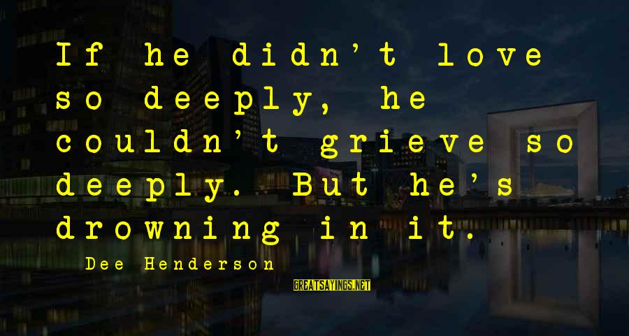 Henderson's Sayings By Dee Henderson: If he didn't love so deeply, he couldn't grieve so deeply. But he's drowning in
