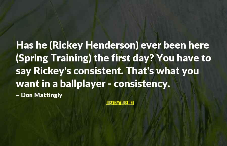 Henderson's Sayings By Don Mattingly: Has he (Rickey Henderson) ever been here (Spring Training) the first day? You have to