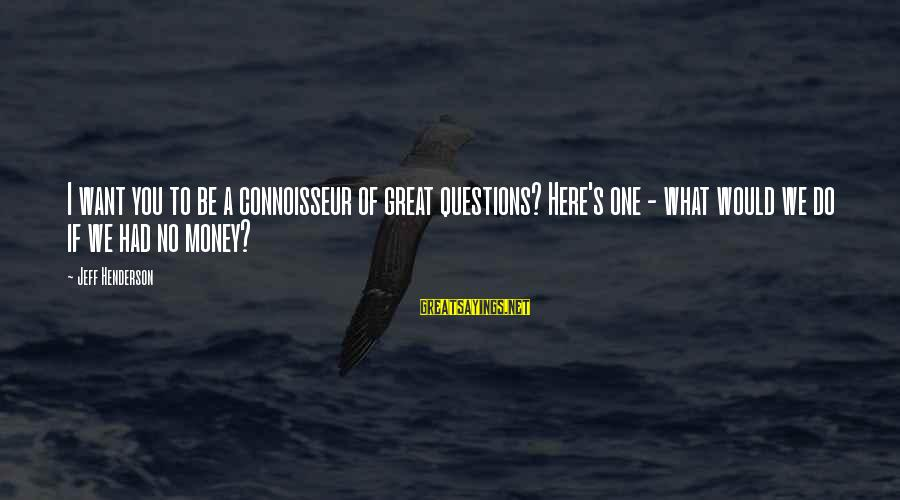 Henderson's Sayings By Jeff Henderson: I want you to be a connoisseur of great questions? Here's one - what would