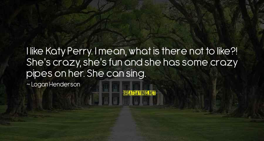 Henderson's Sayings By Logan Henderson: I like Katy Perry. I mean, what is there not to like?! She's crazy, she's