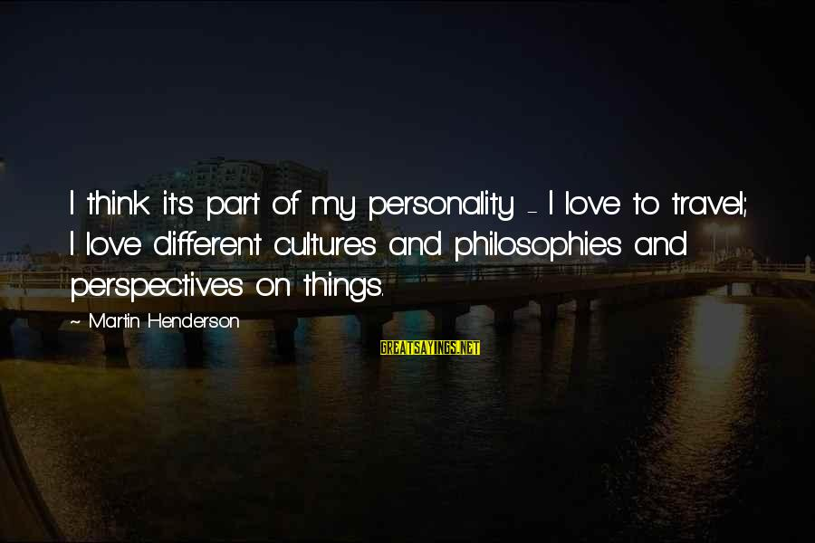 Henderson's Sayings By Martin Henderson: I think it's part of my personality - I love to travel; I love different