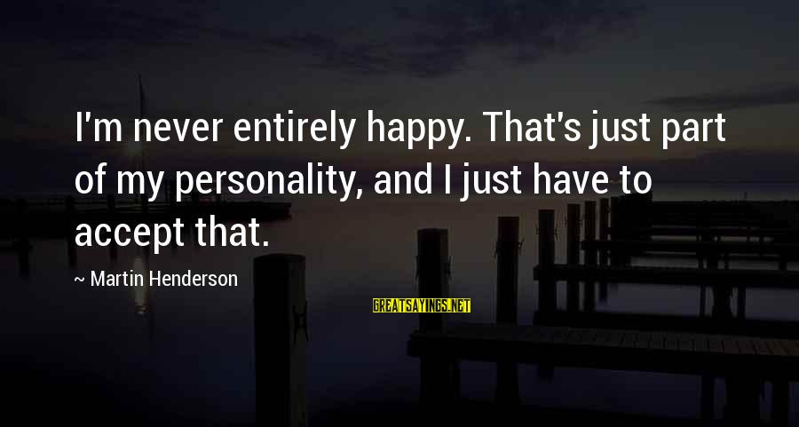 Henderson's Sayings By Martin Henderson: I'm never entirely happy. That's just part of my personality, and I just have to