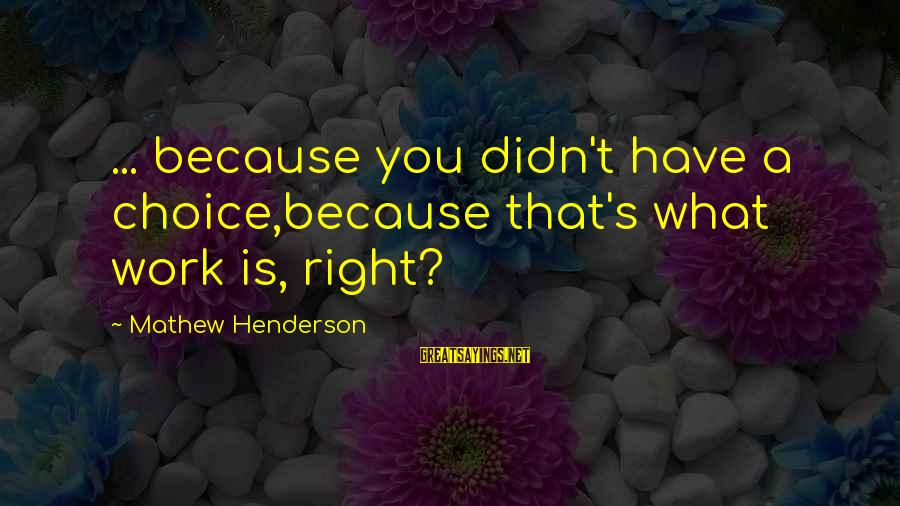 Henderson's Sayings By Mathew Henderson: ... because you didn't have a choice,because that's what work is, right?