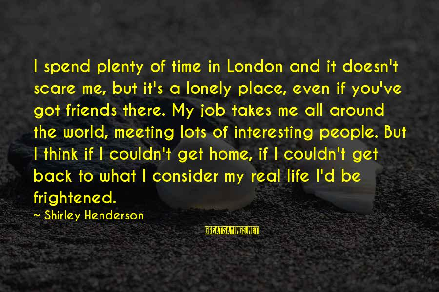 Henderson's Sayings By Shirley Henderson: I spend plenty of time in London and it doesn't scare me, but it's a