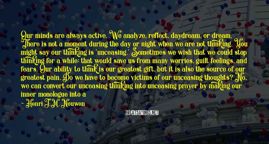Henri J.M. Nouwen Sayings: Our minds are always active. We analyze, reflect, daydream, or dream. There is not a