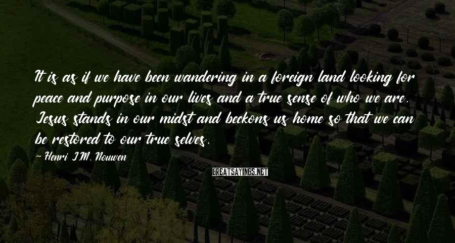 Henri J.M. Nouwen Sayings: It is as if we have been wandering in a foreign land looking for peace