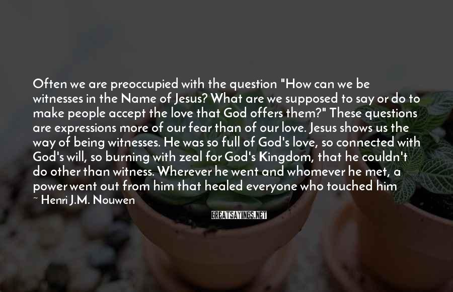 """Henri J.M. Nouwen Sayings: Often we are preoccupied with the question """"How can we be witnesses in the Name"""