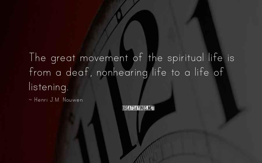 Henri J.M. Nouwen Sayings: The great movement of the spiritual life is from a deaf, nonhearing life to a