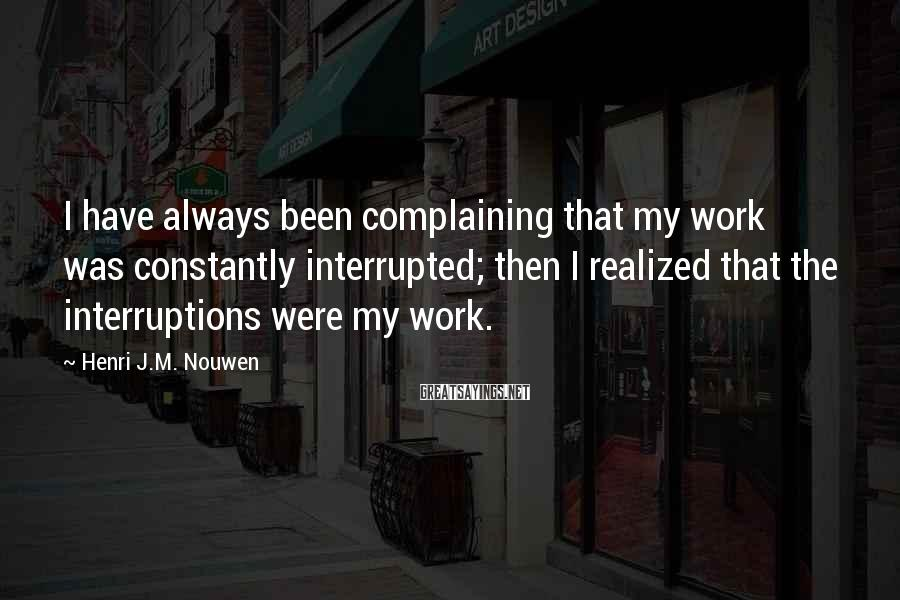 Henri J.M. Nouwen Sayings: I have always been complaining that my work was constantly interrupted; then I realized that