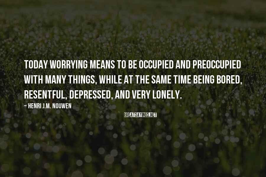 Henri J.M. Nouwen Sayings: Today worrying means to be occupied and preoccupied with many things, while at the same