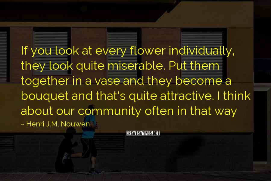 Henri J.M. Nouwen Sayings: If you look at every flower individually, they look quite miserable. Put them together in