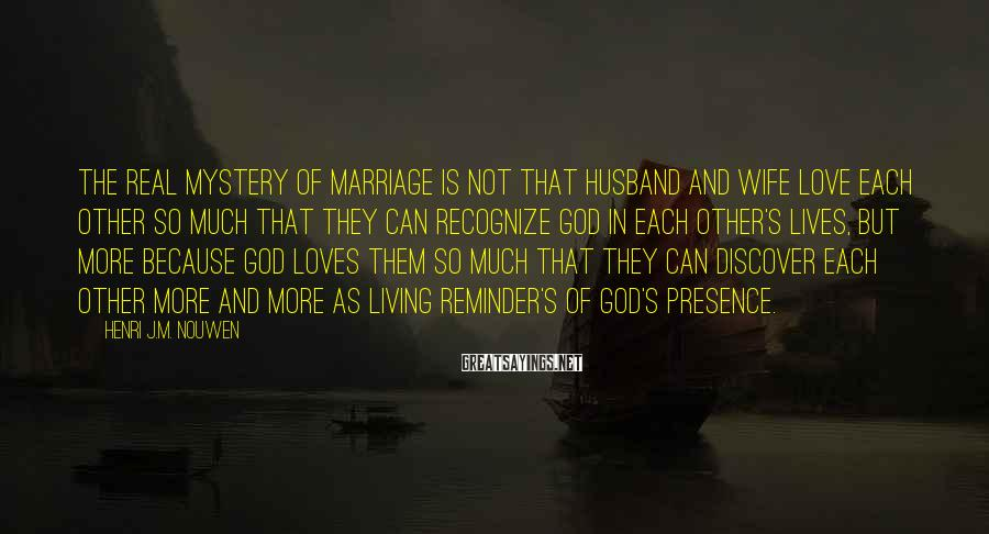 Henri J.M. Nouwen Sayings: The real mystery of marriage is not that husband and wife love each other so