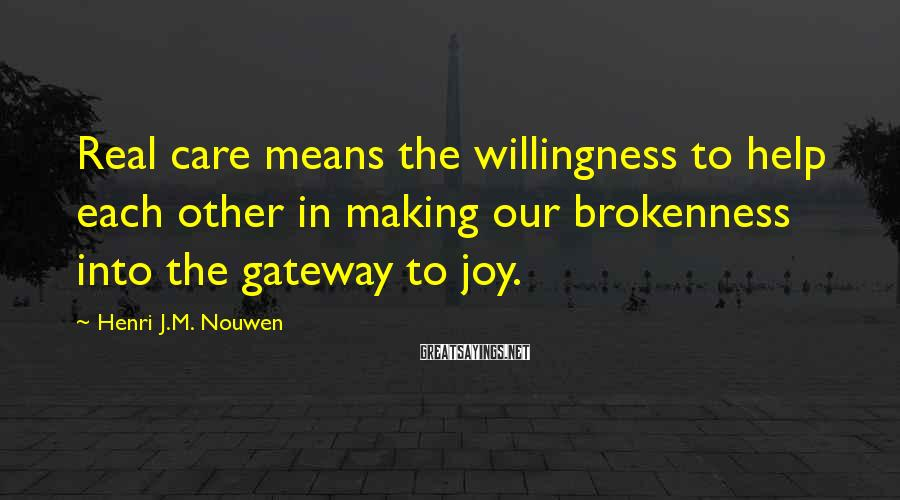 Henri J.M. Nouwen Sayings: Real care means the willingness to help each other in making our brokenness into the