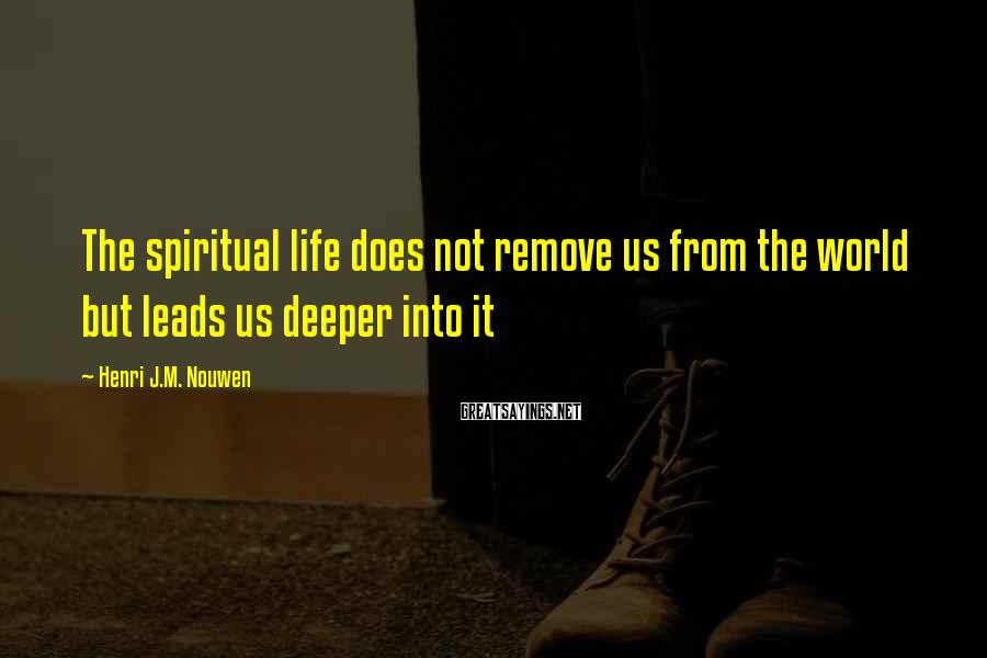 Henri J.M. Nouwen Sayings: The spiritual life does not remove us from the world but leads us deeper into