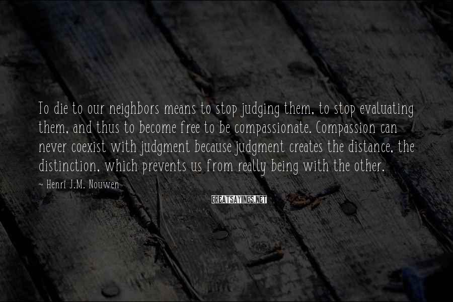 Henri J.M. Nouwen Sayings: To die to our neighbors means to stop judging them, to stop evaluating them, and