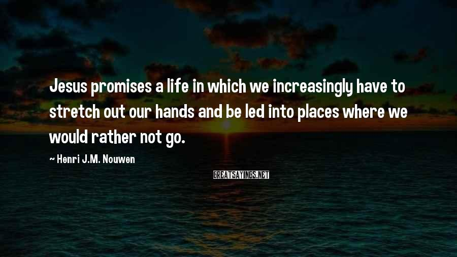 Henri J.M. Nouwen Sayings: Jesus promises a life in which we increasingly have to stretch out our hands and
