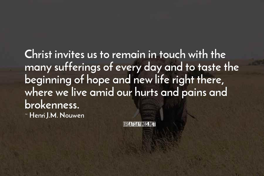 Henri J.M. Nouwen Sayings: Christ invites us to remain in touch with the many sufferings of every day and