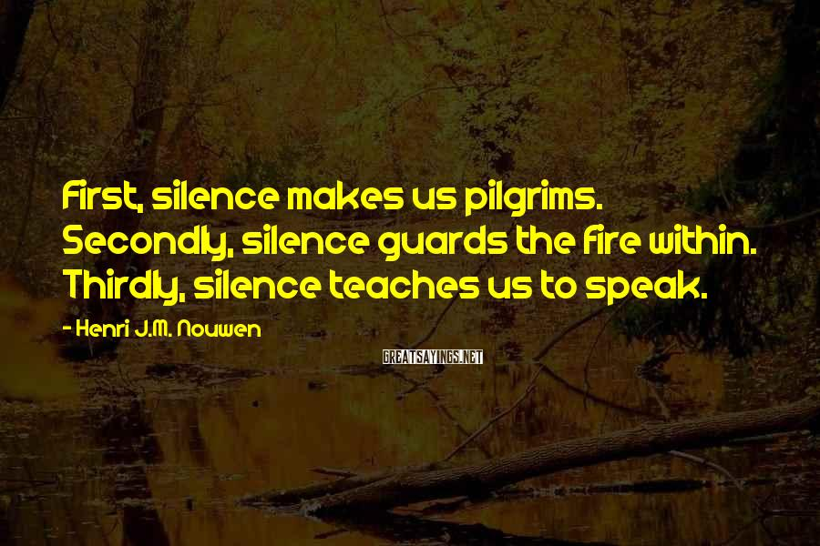 Henri J.M. Nouwen Sayings: First, silence makes us pilgrims. Secondly, silence guards the fire within. Thirdly, silence teaches us