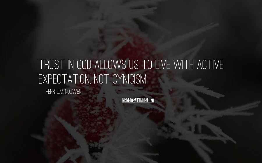 Henri J.M. Nouwen Sayings: Trust in God allows us to live with active expectation, not cynicism.