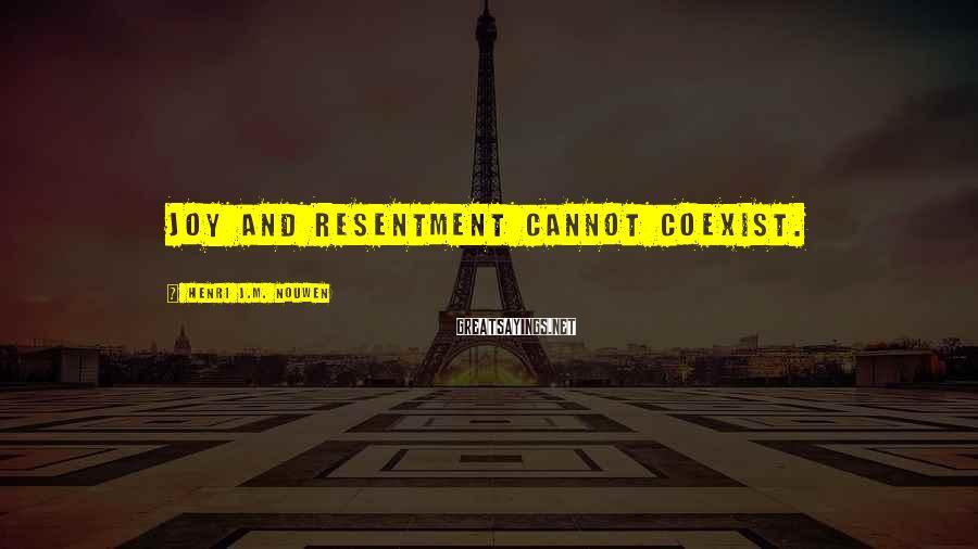 Henri J.M. Nouwen Sayings: Joy and resentment cannot coexist.