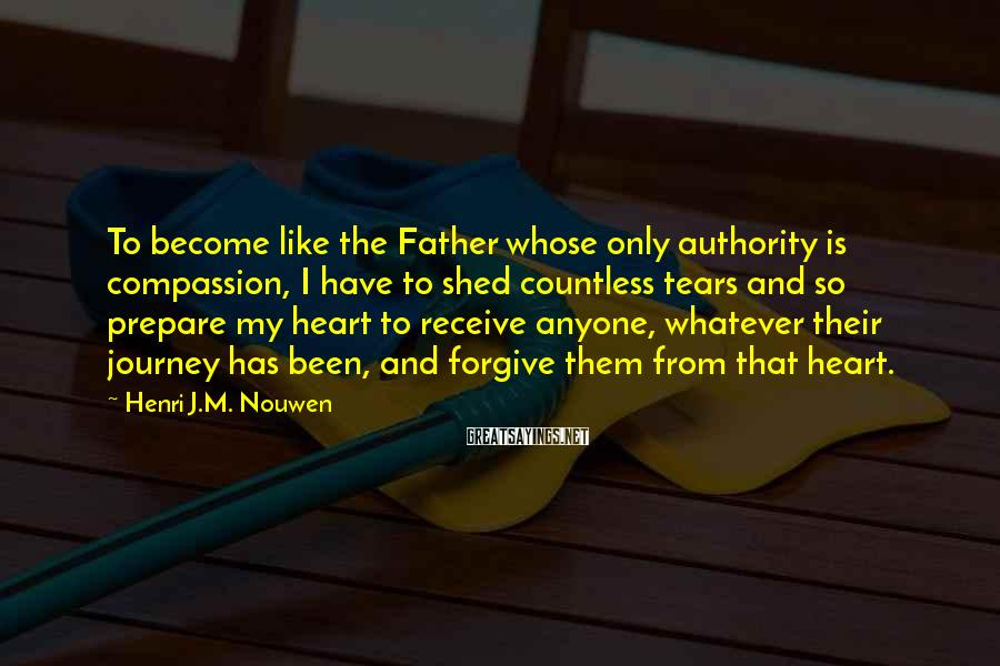 Henri J.M. Nouwen Sayings: To become like the Father whose only authority is compassion, I have to shed countless