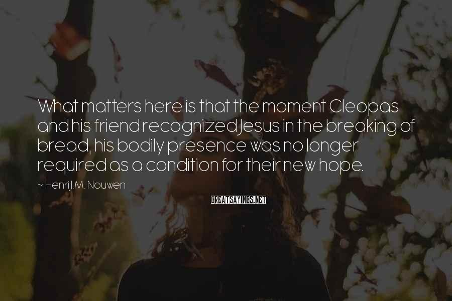 Henri J.M. Nouwen Sayings: What matters here is that the moment Cleopas and his friend recognized Jesus in the