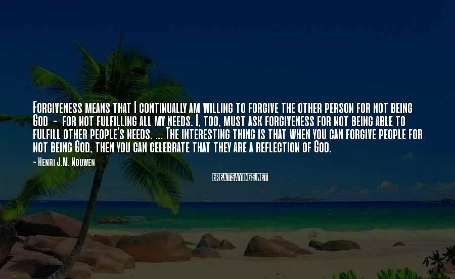 Henri J.M. Nouwen Sayings: Forgiveness means that I continually am willing to forgive the other person for not being