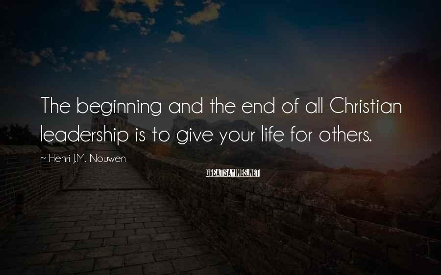 Henri J.M. Nouwen Sayings: The beginning and the end of all Christian leadership is to give your life for