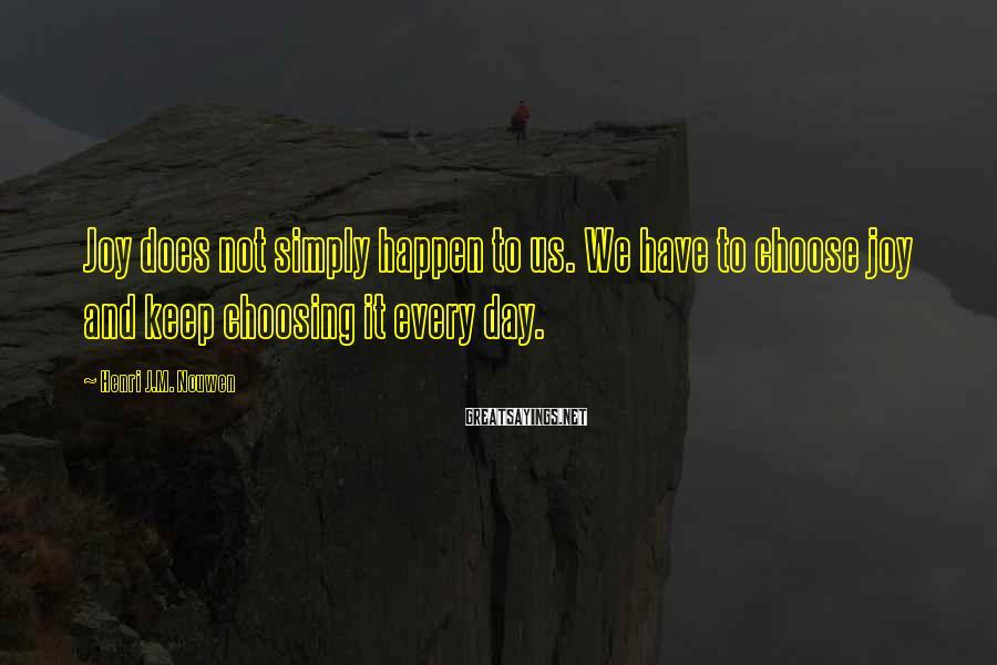 Henri J.M. Nouwen Sayings: Joy does not simply happen to us. We have to choose joy and keep choosing