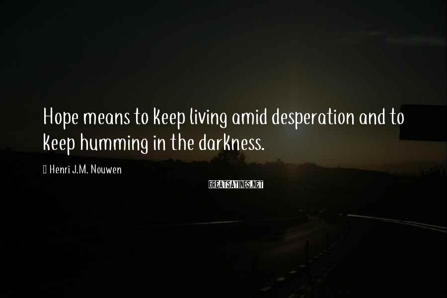 Henri J.M. Nouwen Sayings: Hope means to keep living amid desperation and to keep humming in the darkness.