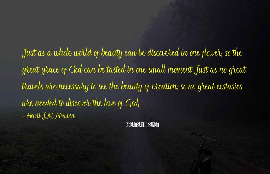 Henri J.M. Nouwen Sayings: Just as a whole world of beauty can be discovered in one flower, so the
