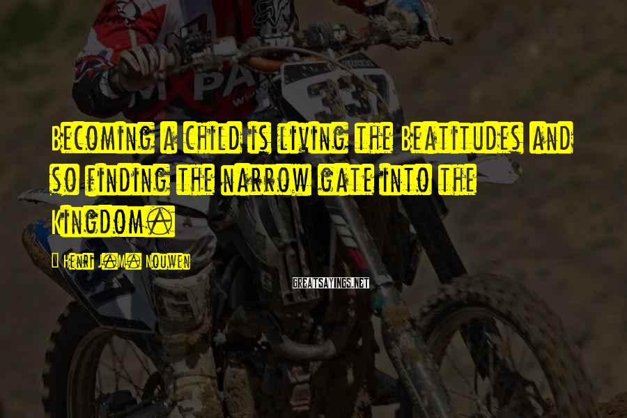 Henri J.M. Nouwen Sayings: Becoming a child is living the Beatitudes and so finding the narrow gate into the