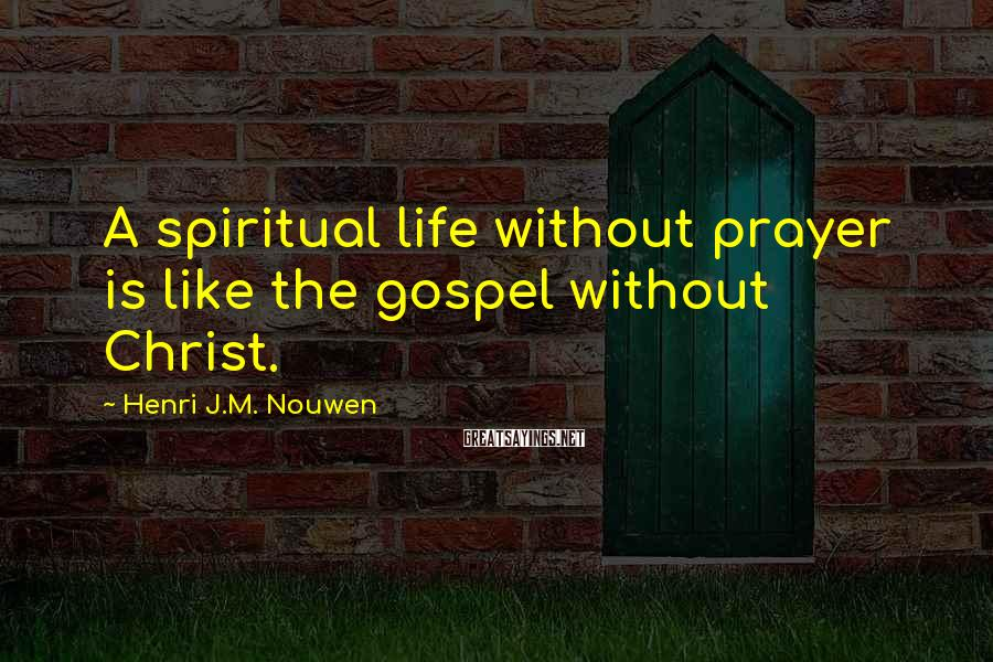 Henri J.M. Nouwen Sayings: A spiritual life without prayer is like the gospel without Christ.