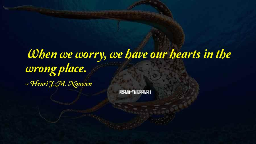 Henri J.M. Nouwen Sayings: When we worry, we have our hearts in the wrong place.