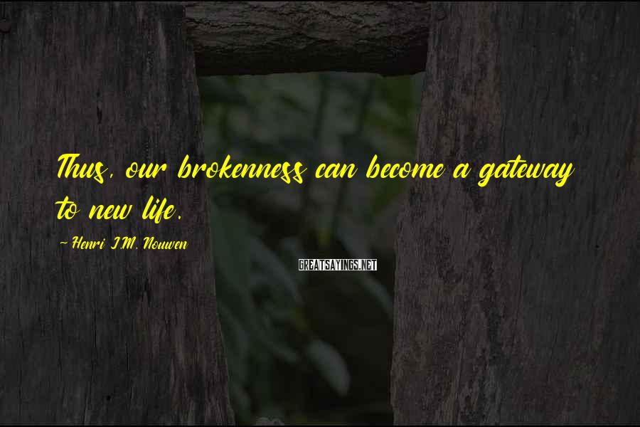 Henri J.M. Nouwen Sayings: Thus, our brokenness can become a gateway to new life.