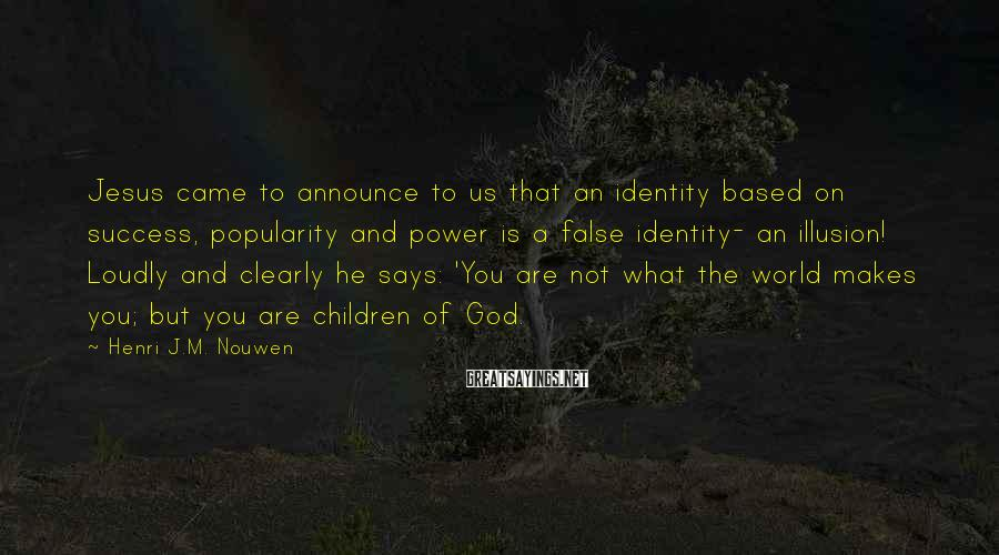 Henri J.M. Nouwen Sayings: Jesus came to announce to us that an identity based on success, popularity and power